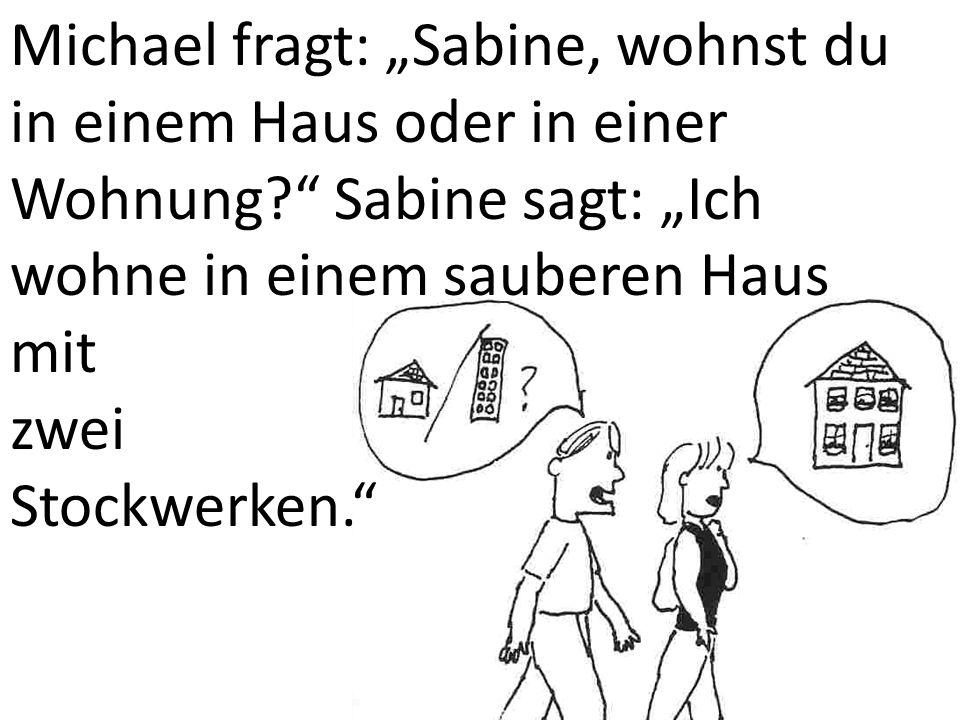 Michael fragt: Sabine, wohnst du in einem Haus oder in einer Wohnung? Sabine sagt: Ich wohne in einem sauberen Haus mit zwei Stockwerken.