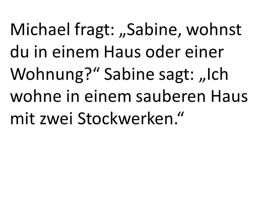 Michael fragt: Sabine, wohnst du in einem Haus oder einer Wohnung? Sabine sagt: Ich wohne in einem sauberen Haus mit zwei Stockwerken.
