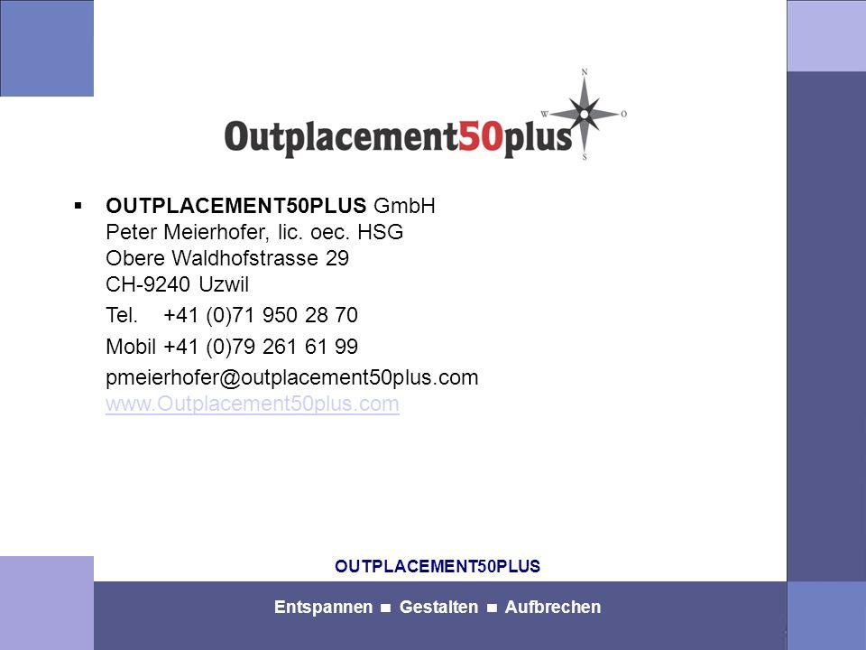 OUTPLACEMENT50PLUS Entspannen Gestalten Aufbrechen OUTPLACEMENT50PLUS GmbH Peter Meierhofer, lic. oec. HSG Obere Waldhofstrasse 29 CH-9240 Uzwil Tel.