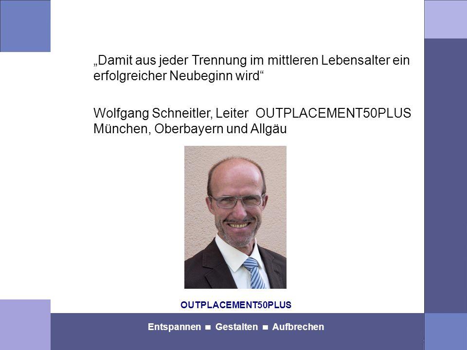 OUTPLACEMENT50PLUS Entspannen Gestalten Aufbrechen Damit aus jeder Trennung im mittleren Lebensalter ein erfolgreicher Neubeginn wird Wolfgang Schneitler, Leiter OUTPLACEMENT50PLUS München, Oberbayern und Allgäu