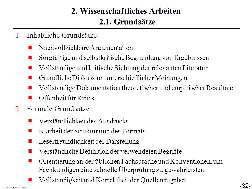 Prof. Dr. Rainer Maurer -32- 2. Wissenschaftliches Arbeiten 2.1. Grundsätze 1.Inhaltliche Grundsätze: Nachvollziehbare Argumentation Sorgfältige und s
