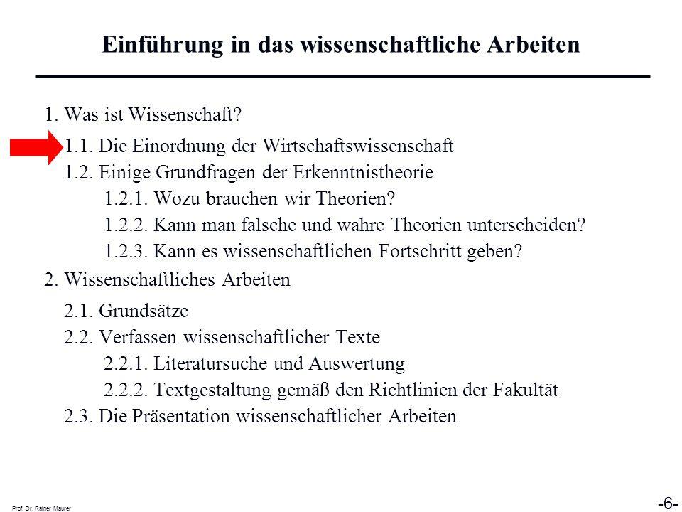 Prof. Dr. Rainer Maurer -6- 1. Was ist Wissenschaft? 1.1. Die Einordnung der Wirtschaftswissenschaft 1.2. Einige Grundfragen der Erkenntnistheorie 1.2
