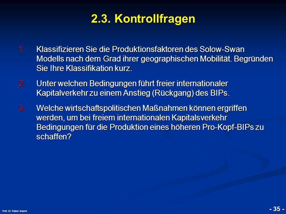 © RAINER MAURER, Pforzheim - 35 - Prof. Dr. Rainer Maurer 2.3. Kontrollfragen 1.Klassifizieren Sie die Produktionsfaktoren des Solow-Swan Modells nach