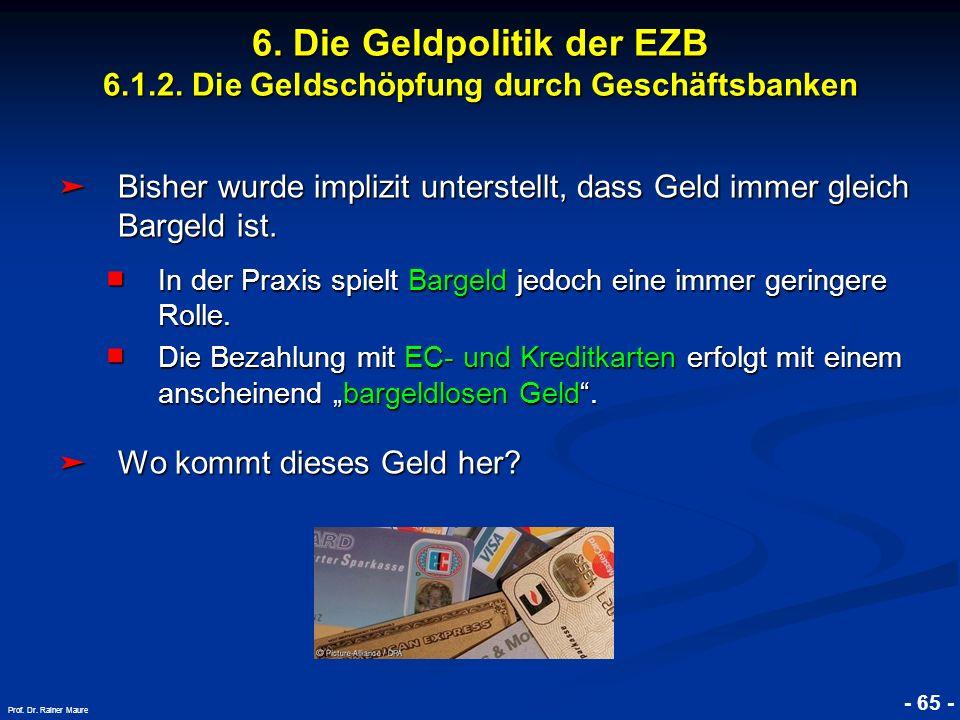 © RAINER MAURER, Pforzheim - 65 - Prof. Dr. Rainer Maure 6. Die Geldpolitik der EZB 6.1.2. Die Geldschöpfung durch Geschäftsbanken Bisher wurde impliz