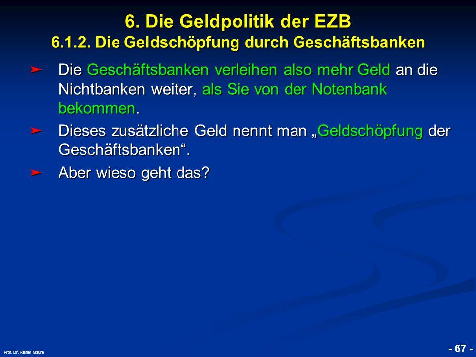 © RAINER MAURER, Pforzheim - 67 - Prof. Dr. Rainer Maure 6. Die Geldpolitik der EZB 6.1.2. Die Geldschöpfung durch Geschäftsbanken Die Geschäftsbanken