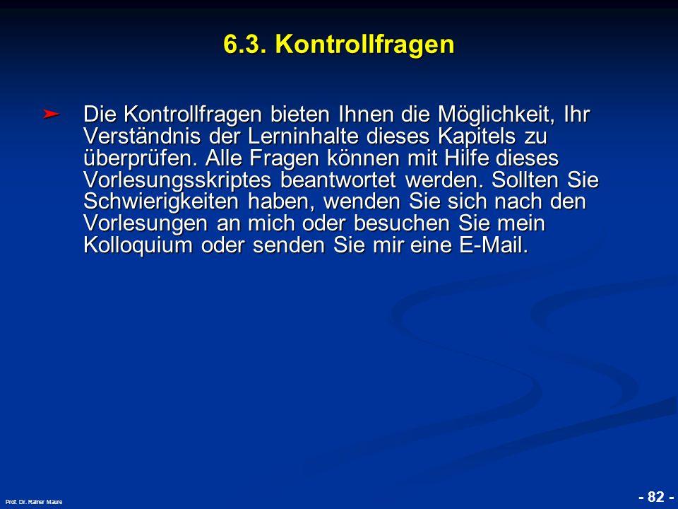 © RAINER MAURER, Pforzheim - 82 - Prof. Dr. Rainer Maure 6.3. Kontrollfragen Die Kontrollfragen bieten Ihnen die Möglichkeit, Ihr Verständnis der Lern
