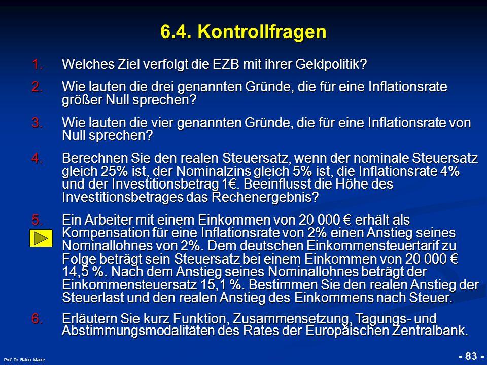 © RAINER MAURER, Pforzheim - 83 - Prof. Dr. Rainer Maure 6.4. Kontrollfragen 1.Welches Ziel verfolgt die EZB mit ihrer Geldpolitik? 2.Wie lauten die d