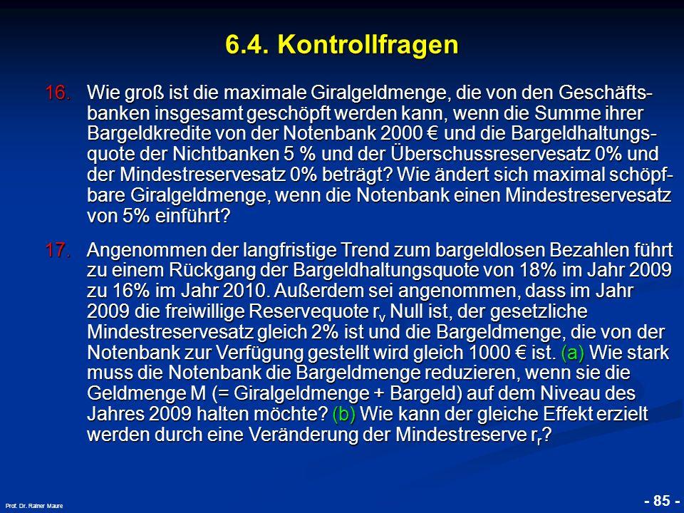 © RAINER MAURER, Pforzheim - 85 - Prof. Dr. Rainer Maure 6.4. Kontrollfragen 16.Wie groß ist die maximale Giralgeldmenge, die von den Geschäfts- banke