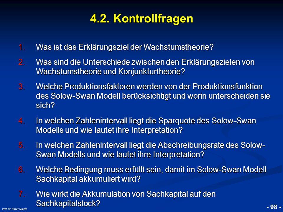 © RAINER MAURER, Pforzheim - 98 - Prof. Dr. Rainer Maurer 4.2. Kontrollfragen 1.Was ist das Erklärungsziel der Wachstumstheorie? 2.Was sind die Unters