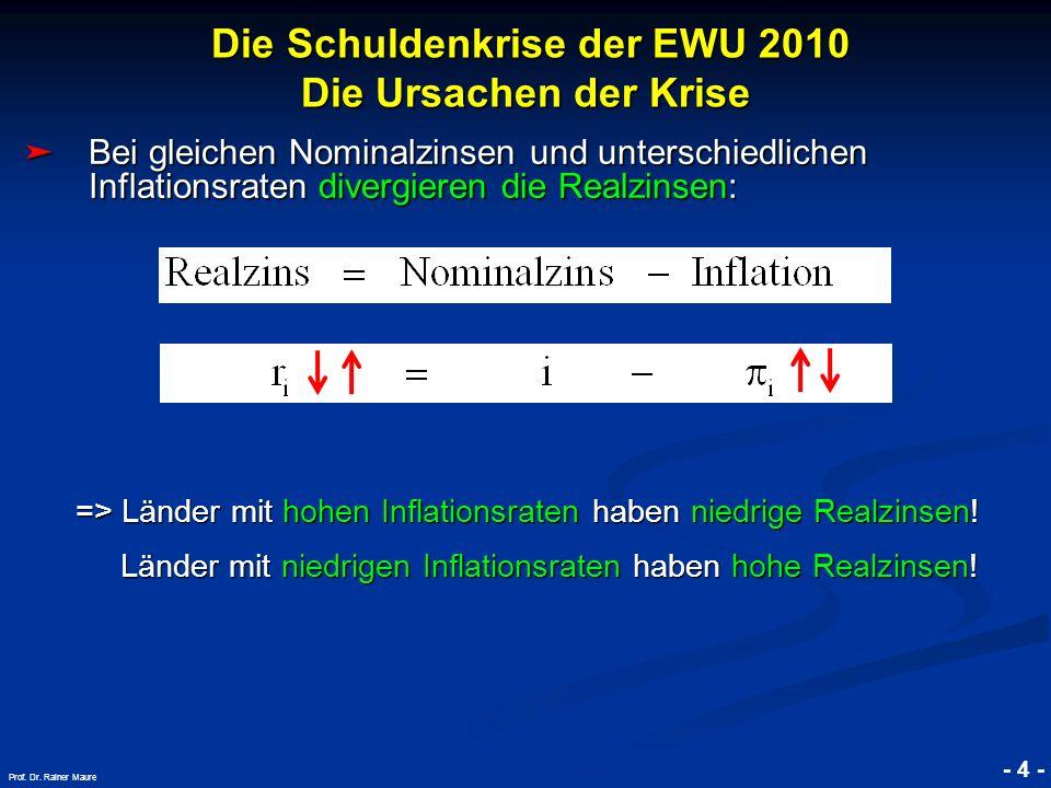 © RAINER MAURER, Pforzheim Die Schuldenkrise der EWU 2010 Die Ursachen der Krise Die Schuldenkrise der EWU 2010 Die Ursachen der Krise - 4 - Prof. Dr.