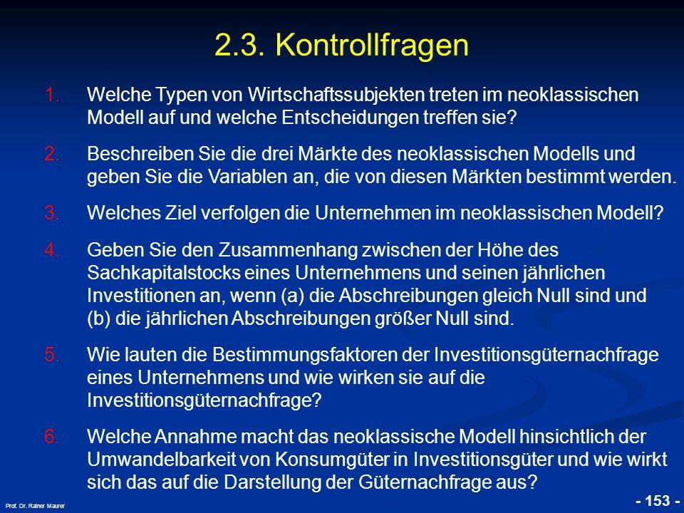 © RAINER MAURER, Pforzheim - 153 - Prof. Dr. Rainer Maurer 2.3. Kontrollfragen 1.Welche Typen von Wirtschaftssubjekten treten im neoklassischen Modell