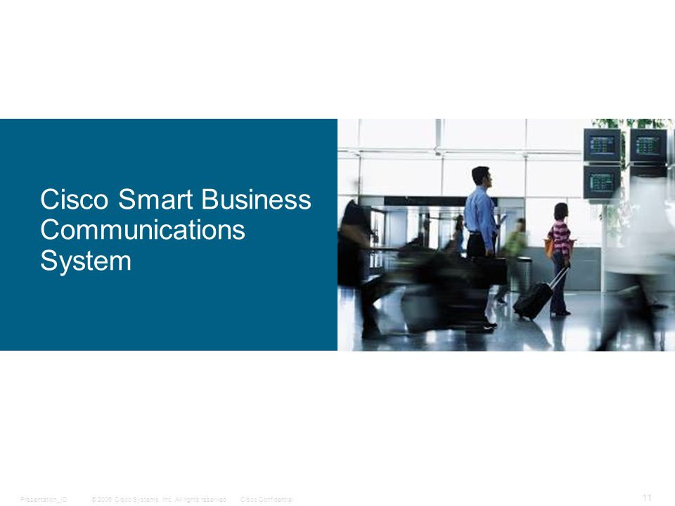 © 2006 Cisco Systems, Inc. All rights reserved.Cisco ConfidentialPresentation_ID 11 Cisco Smart Business Communications System