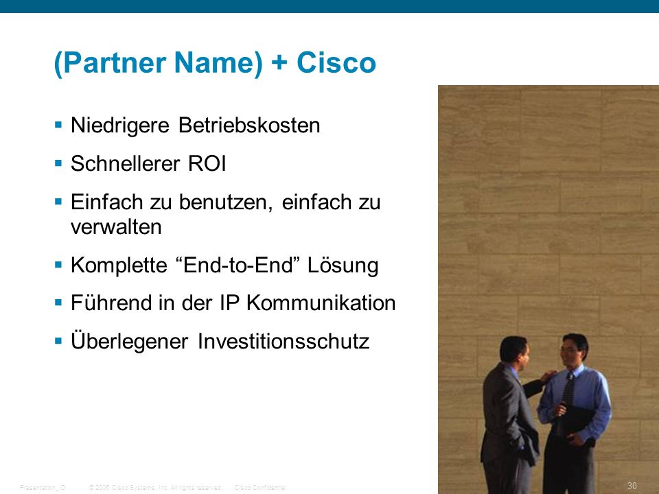 © 2006 Cisco Systems, Inc. All rights reserved.Cisco ConfidentialPresentation_ID 30 (Partner Name) + Cisco Niedrigere Betriebskosten Schnellerer ROI E