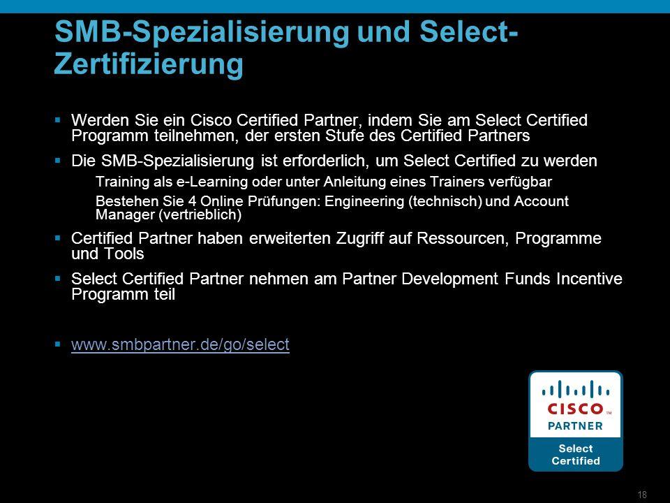 18 SMB-Spezialisierung und Select- Zertifizierung Werden Sie ein Cisco Certified Partner, indem Sie am Select Certified Programm teilnehmen, der ersten Stufe des Certified Partners Die SMB-Spezialisierung ist erforderlich, um Select Certified zu werden Training als e-Learning oder unter Anleitung eines Trainers verfügbar Bestehen Sie 4 Online Prüfungen: Engineering (technisch) und Account Manager (vertrieblich) Certified Partner haben erweiterten Zugriff auf Ressourcen, Programme und Tools Select Certified Partner nehmen am Partner Development Funds Incentive Programm teil www.smbpartner.de/go/select