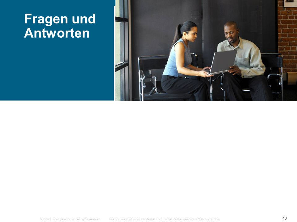 © 2007 Cisco Systems, Inc. All rights reserved. 40 This document is Cisco Confidential. For Channel Partner use only. Not for distribution. Fragen und