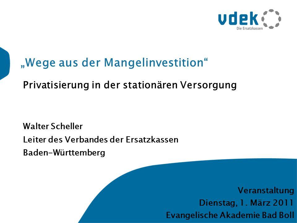 Wege aus der Mangelinvestition Privatisierung in der stationären Versorgung Walter Scheller Leiter des Verbandes der Ersatzkassen Baden-Württemberg Veranstaltung Dienstag, 1.