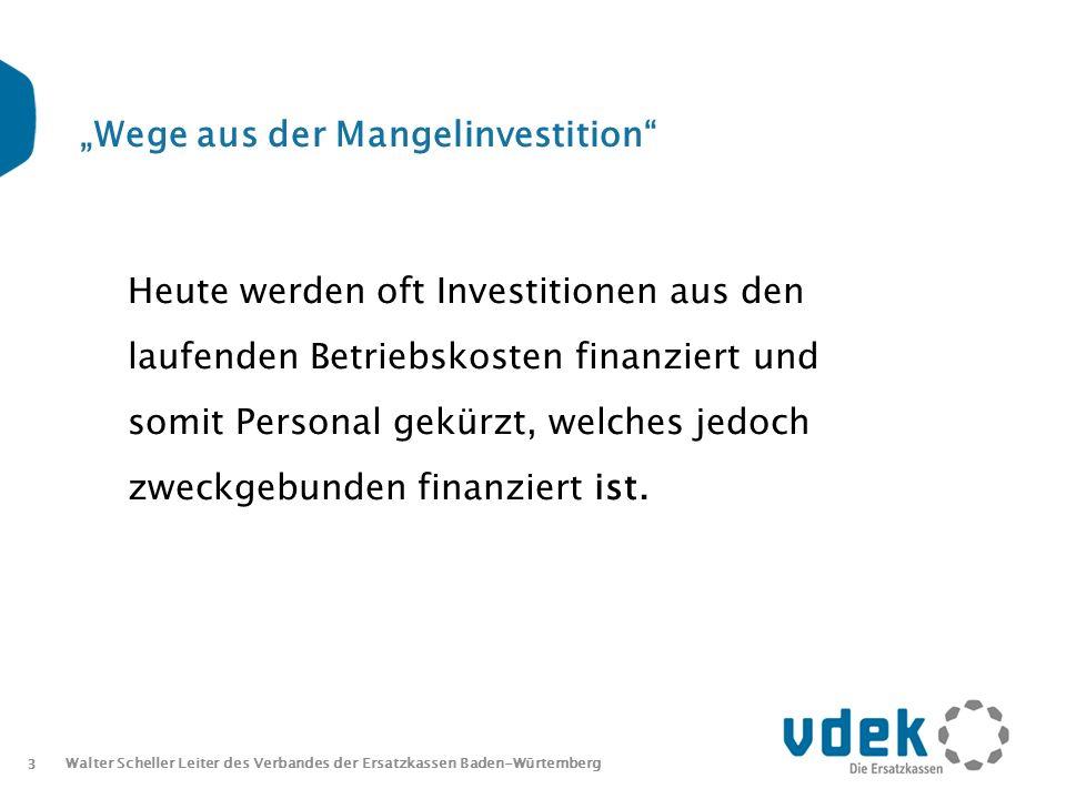3 Walter Scheller Leiter des Verbandes der Ersatzkassen Baden-Würtemberg Wege aus der Mangelinvestition Heute werden oft Investitionen aus den laufenden Betriebskosten finanziert und somit Personal gekürzt, welches jedoch zweckgebunden finanziert ist.