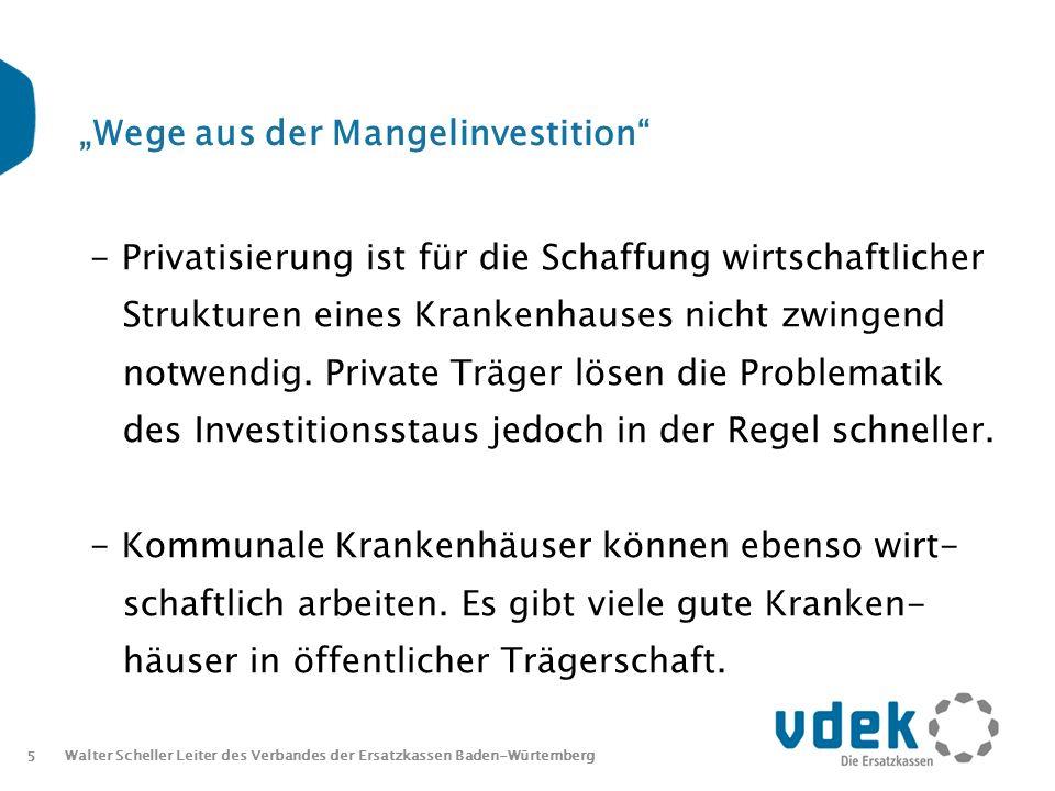5 Walter Scheller Leiter des Verbandes der Ersatzkassen Baden-Würtemberg Wege aus der Mangelinvestition - Privatisierung ist für die Schaffung wirtschaftlicher Strukturen eines Krankenhauses nicht zwingend notwendig.