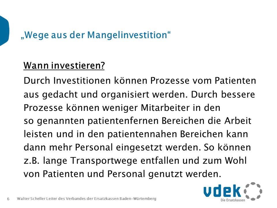6 Walter Scheller Leiter des Verbandes der Ersatzkassen Baden-Würtemberg Wege aus der Mangelinvestition Wann investieren.
