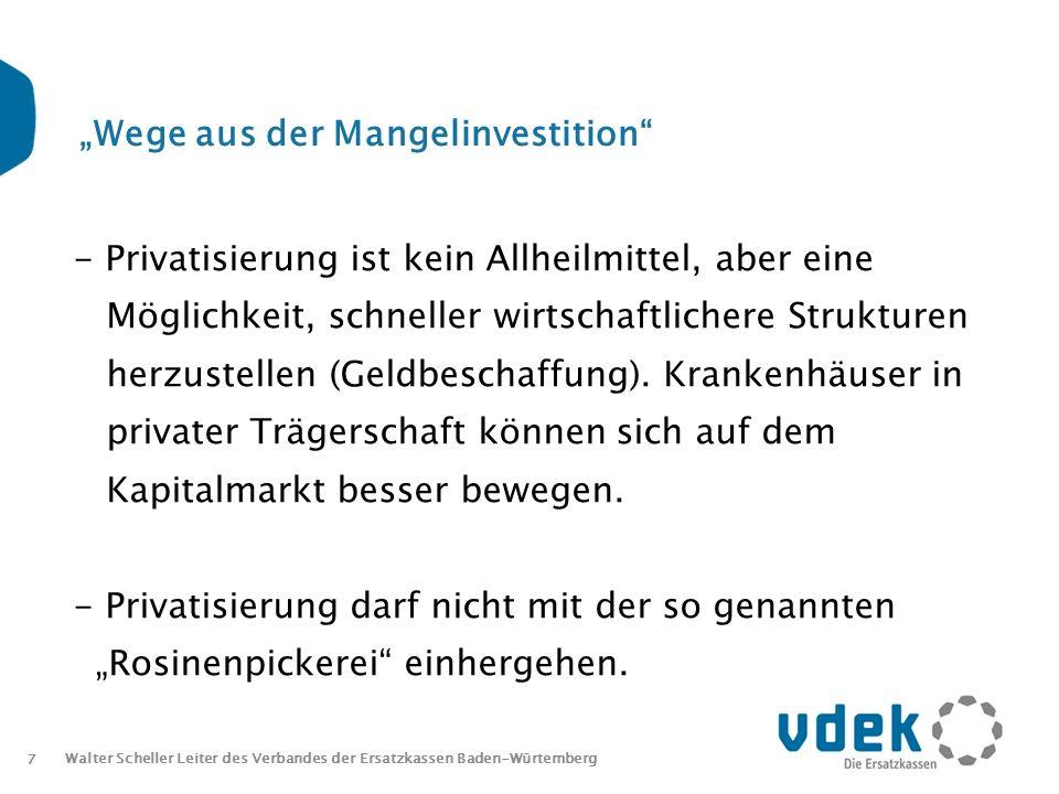 8 Walter Scheller Leiter des Verbandes der Ersatzkassen Baden-Würtemberg Wege aus der Mangelinvestition Nicht geduldet werden kann, dass sich Krankenhäuser lediglich auf attraktive DRGs (Erlöserhöhung) spezialisieren.