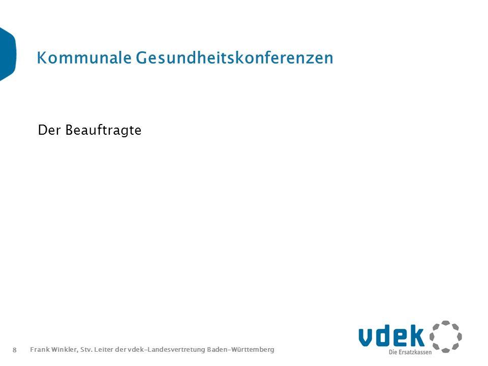 8 Frank Winkler, Stv. Leiter der vdek-Landesvertretung Baden-Württemberg Kommunale Gesundheitskonferenzen Der Beauftragte