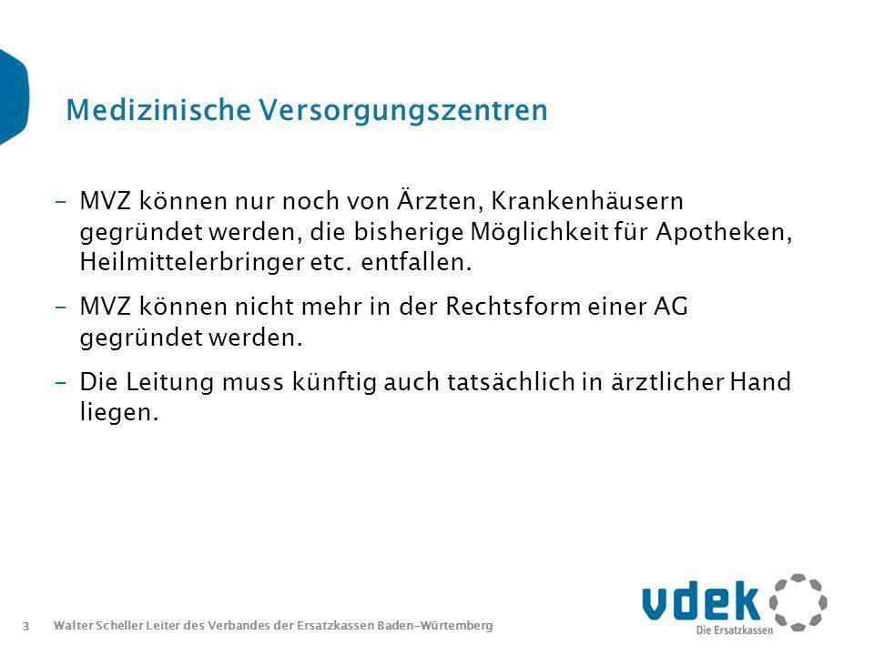 3 Walter Scheller Leiter des Verbandes der Ersatzkassen Baden-Würtemberg Medizinische Versorgungszentren -MVZ können nur noch von Ärzten, Krankenhäusern gegründet werden, die bisherige Möglichkeit für Apotheken, Heilmittelerbringer etc.