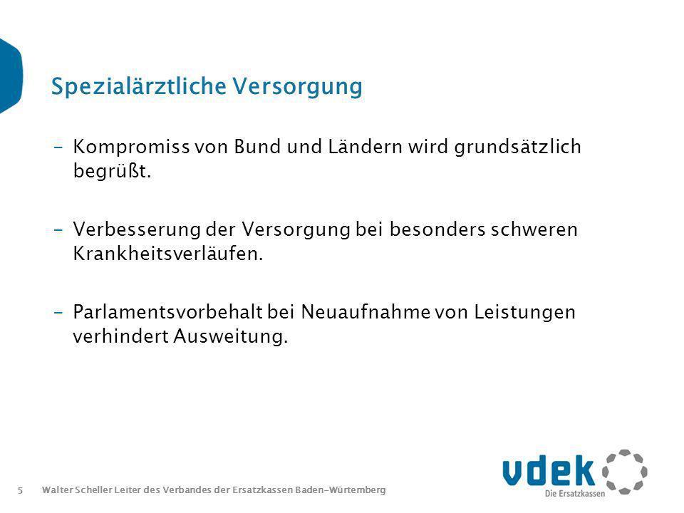5 Walter Scheller Leiter des Verbandes der Ersatzkassen Baden-Würtemberg Spezialärztliche Versorgung -Kompromiss von Bund und Ländern wird grundsätzlich begrüßt.