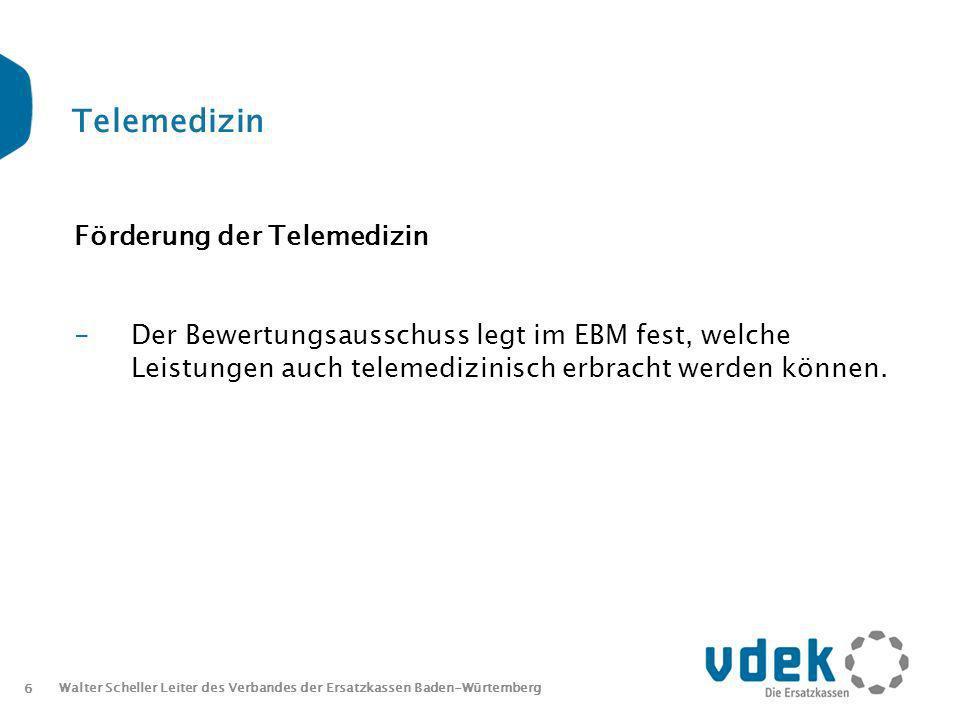 6 Walter Scheller Leiter des Verbandes der Ersatzkassen Baden-Würtemberg Telemedizin Förderung der Telemedizin -Der Bewertungsausschuss legt im EBM fest, welche Leistungen auch telemedizinisch erbracht werden können.