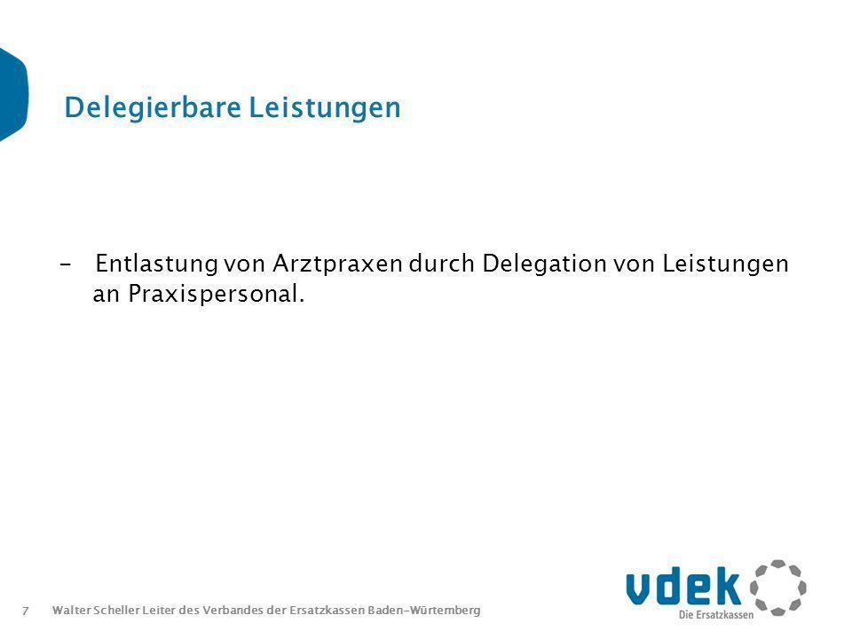 7 Walter Scheller Leiter des Verbandes der Ersatzkassen Baden-Würtemberg Delegierbare Leistungen - Entlastung von Arztpraxen durch Delegation von Leistungen an Praxispersonal.