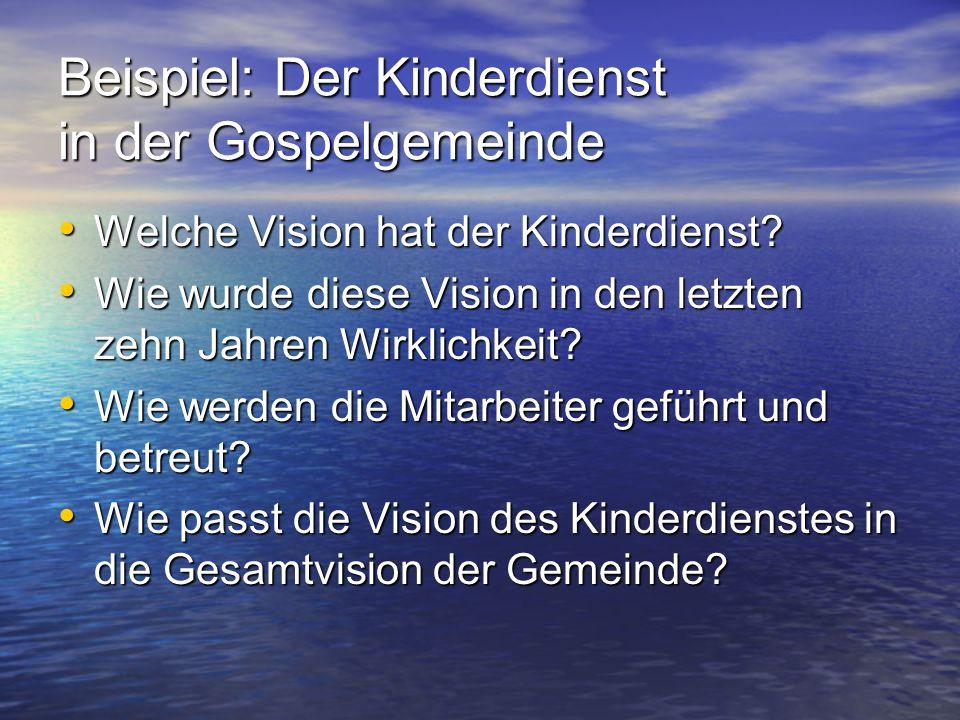 Beispiel: Der Kinderdienst in der Gospelgemeinde Welche Vision hat der Kinderdienst? Welche Vision hat der Kinderdienst? Wie wurde diese Vision in den