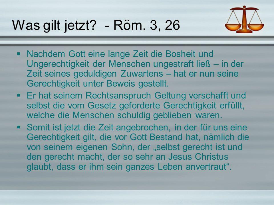 Was gilt jetzt? - Röm. 3, 26 Nachdem Gott eine lange Zeit die Bosheit und Ungerechtigkeit der Menschen ungestraft ließ – in der Zeit seines geduldigen
