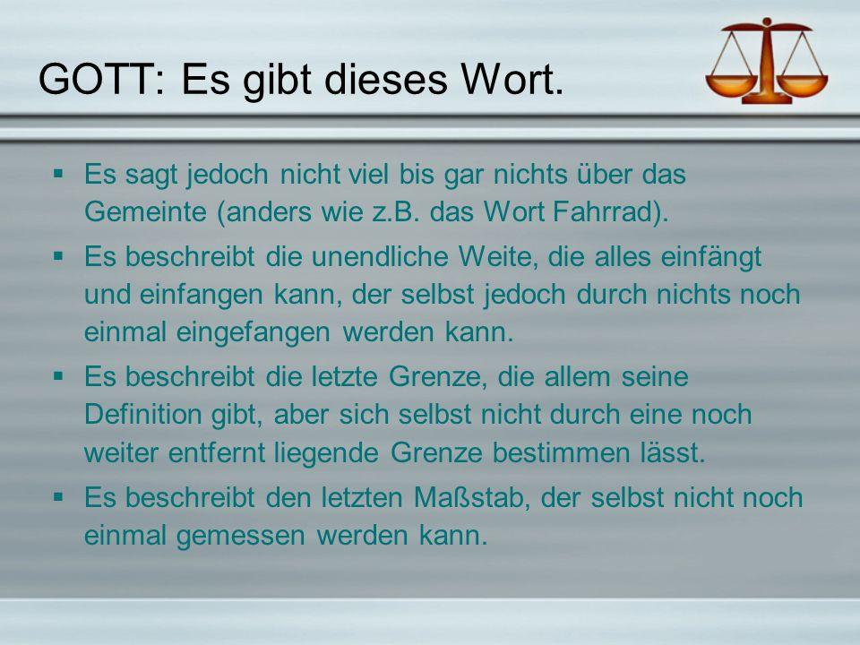 GOTT: Es gibt dieses Wort. Es sagt jedoch nicht viel bis gar nichts über das Gemeinte (anders wie z.B. das Wort Fahrrad). Es beschreibt die unendliche