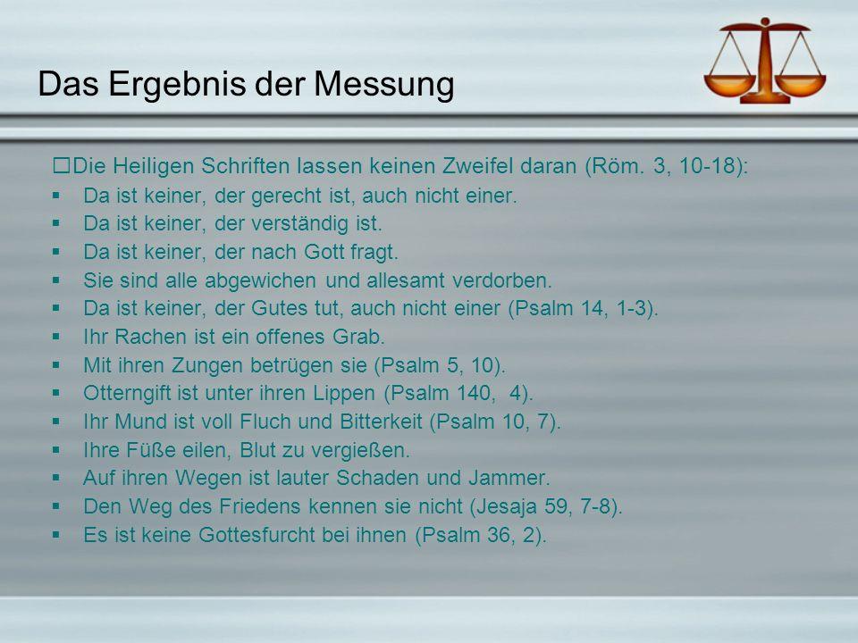 Das Ergebnis der Messung Die Heiligen Schriften lassen keinen Zweifel daran (Röm. 3, 10-18): Da ist keiner, der gerecht ist, auch nicht einer. Da ist