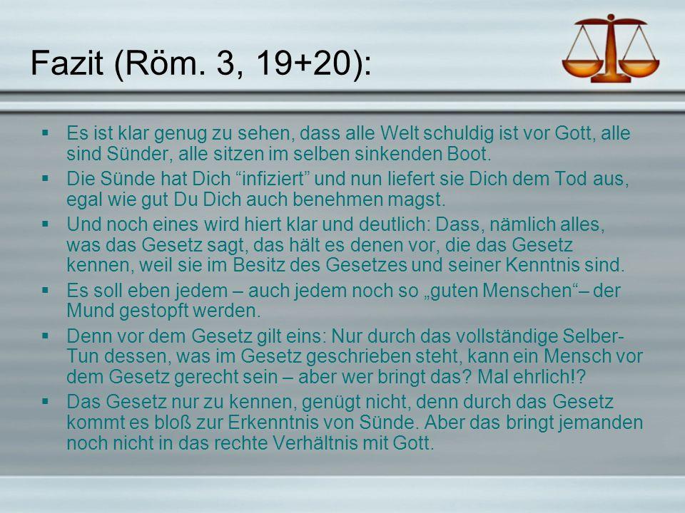 Fazit (Röm. 3, 19+20): Es ist klar genug zu sehen, dass alle Welt schuldig ist vor Gott, alle sind Sünder, alle sitzen im selben sinkenden Boot. Die S