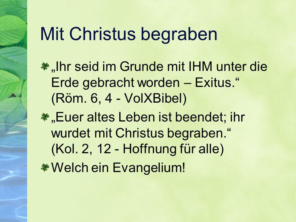 Mit Christus begraben Ihr seid im Grunde mit IHM unter die Erde gebracht worden – Exitus. (Röm. 6, 4 - VolXBibel) Euer altes Leben ist beendet; ihr wu