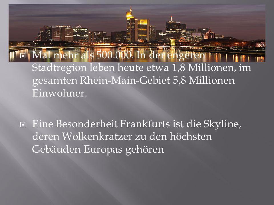 Mal mehr als 500.000. In der engeren Stadtregion leben heute etwa 1,8 Millionen, im gesamten Rhein-Main-Gebiet 5,8 Millionen Einwohner. Eine Besonderh