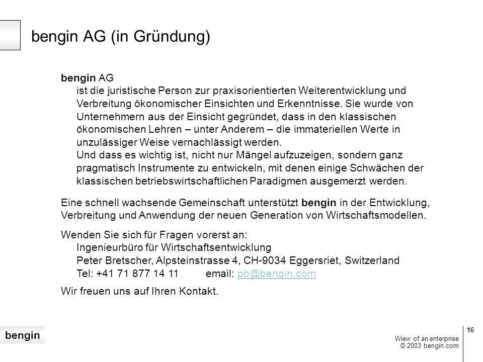 bengin 16 © 2003 bengin.com Wiew of an enterprise bengin AG (in Gründung) bengin AG ist die juristische Person zur praxisorientierten Weiterentwicklung und Verbreitung ökonomischer Einsichten und Erkenntnisse.