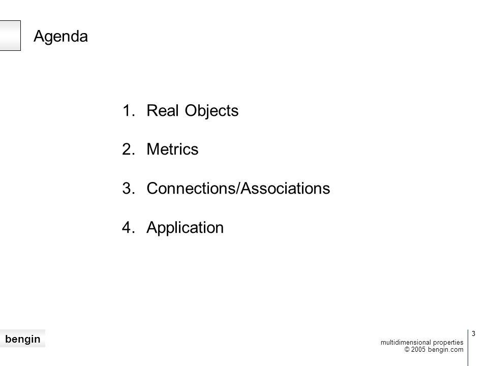 bengin 3 © 2005 bengin.com multidimensional properties Agenda 1.Real Objects 2.Metrics 3.Connections/Associations 4.Application