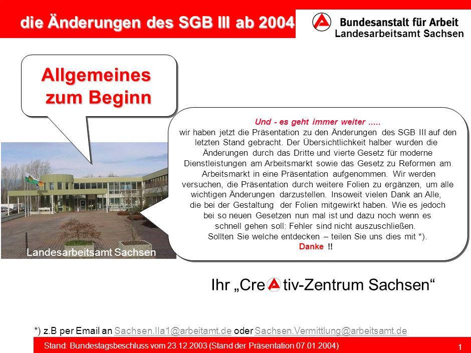 die Änderungen des SGB III ab 2004 Stand: Bundestagsbeschluss vom 23.12.2003 (Stand der Präsentation 07.01.2004) Landesarbeitsamt Sachsen 1 Allgemeines zum Beginn Allgemeines Und - es geht immer weiter.....