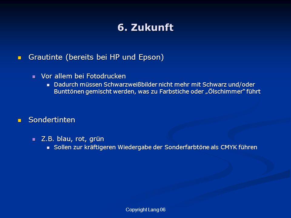 Copyright Lang 06 6. Zukunft Grautinte (bereits bei HP und Epson) Grautinte (bereits bei HP und Epson) Vor allem bei Fotodrucken Vor allem bei Fotodru