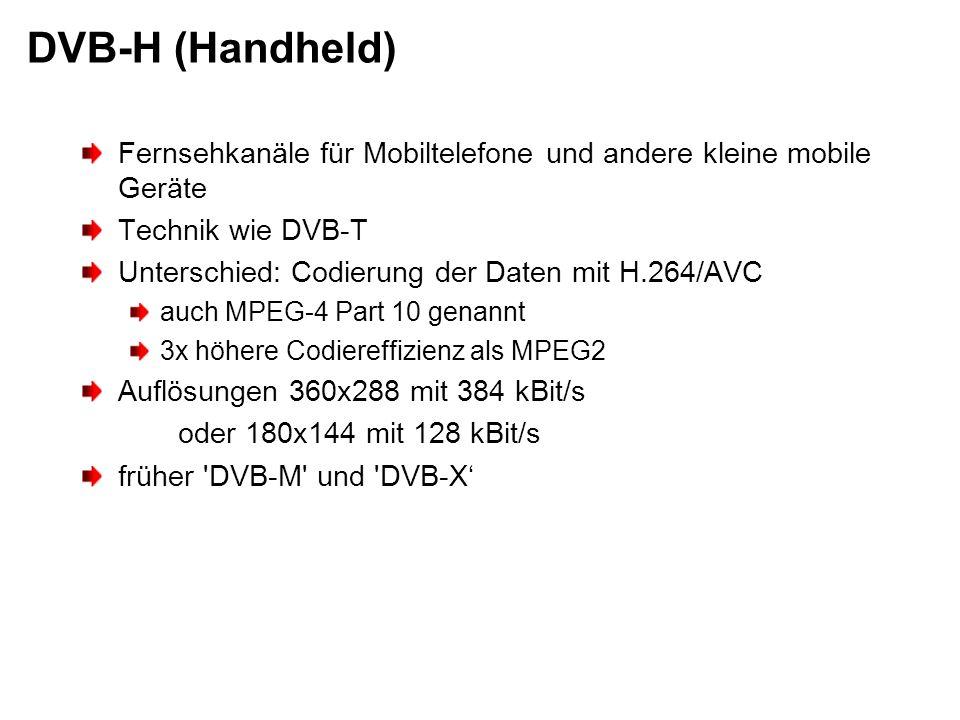 DVB-H (Handheld) Fernsehkanäle für Mobiltelefone und andere kleine mobile Geräte Technik wie DVB-T Unterschied: Codierung der Daten mit H.264/AVC auch