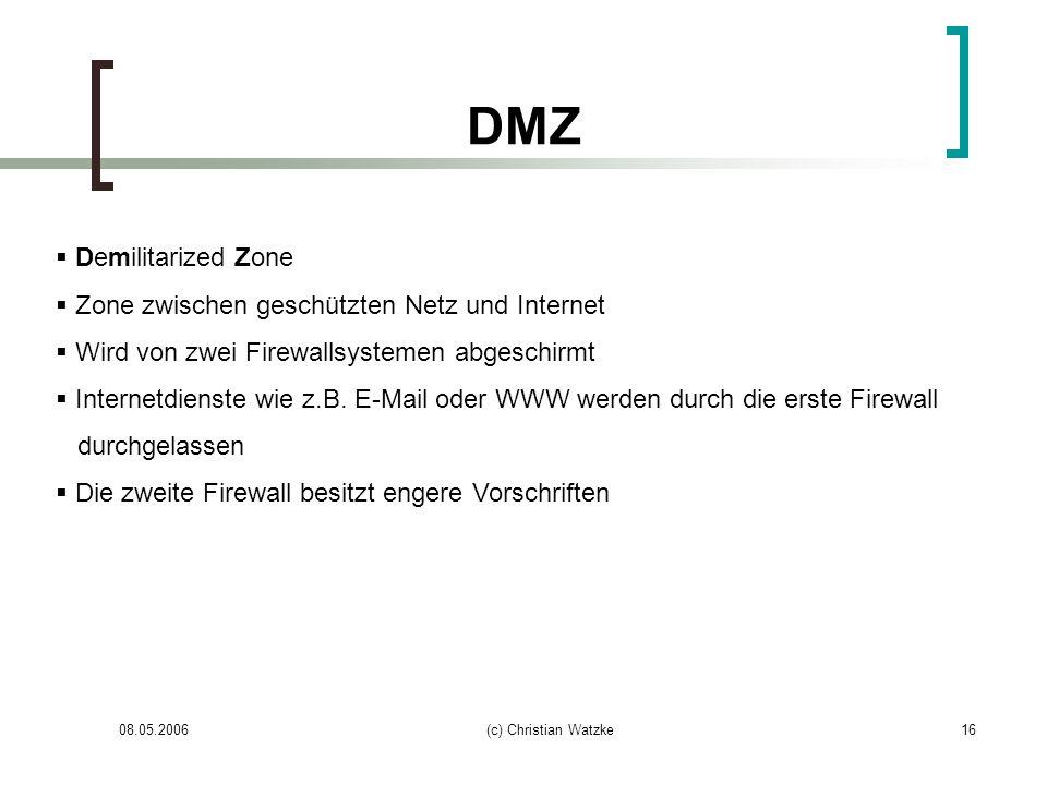 08.05.2006(c) Christian Watzke16 DMZ Demilitarized Zone Zone zwischen geschützten Netz und Internet Wird von zwei Firewallsystemen abgeschirmt Interne