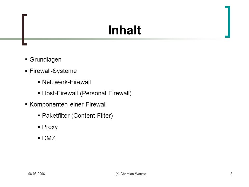 08.05.2006(c) Christian Watzke13 Paketfilter Kritik Keine saubere Einhaltung der Netzwerkschichten Netzwerkprotokolle der Schicht 4 funktionieren oft nur wenn sie explizit vom Paketfilter unterstützt werden Erschwert die Entwicklung neuer Protokolle besonders betroffen (FTP, VoIP) deshalb auch zügige Einführung von IPv6, da NAT aufgrund des ausreichend großen Adressraums unnötig wird