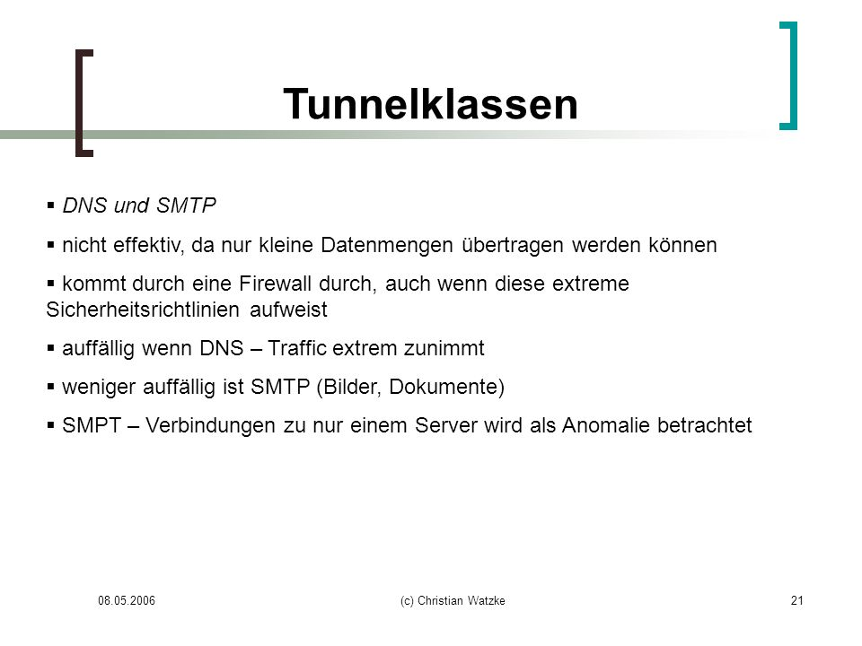 08.05.2006(c) Christian Watzke21 Tunnelklassen DNS und SMTP nicht effektiv, da nur kleine Datenmengen übertragen werden können kommt durch eine Firewa
