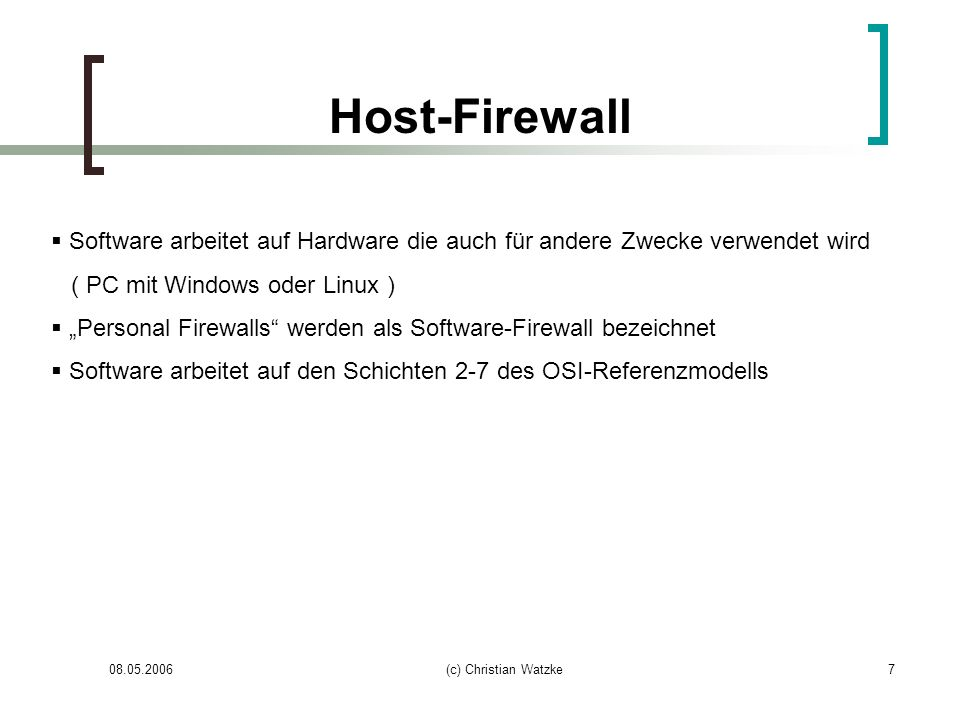 08.05.2006(c) Christian Watzke8 Personal Firewall lokale Installation auf dem zu schützenden Rechner Regelt nur Verkehr vom und zum Rechner Keine Überwachung zwischen verschiedenen Netzen Einfache Konfiguration Application Control Stealth-Modus Eher geringe Schutzwirkung Produkte: ZoneAlarm, Windows-Firewall (XP, SP 2)