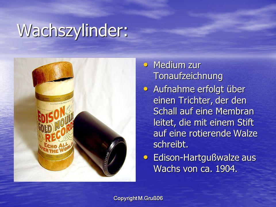 Copyright M.Gruß06 Wachszylinder: Medium zur Tonaufzeichnung Medium zur Tonaufzeichnung Aufnahme erfolgt über einen Trichter, der den Schall auf eine Membran leitet, die mit einem Stift auf eine rotierende Walze schreibt.
