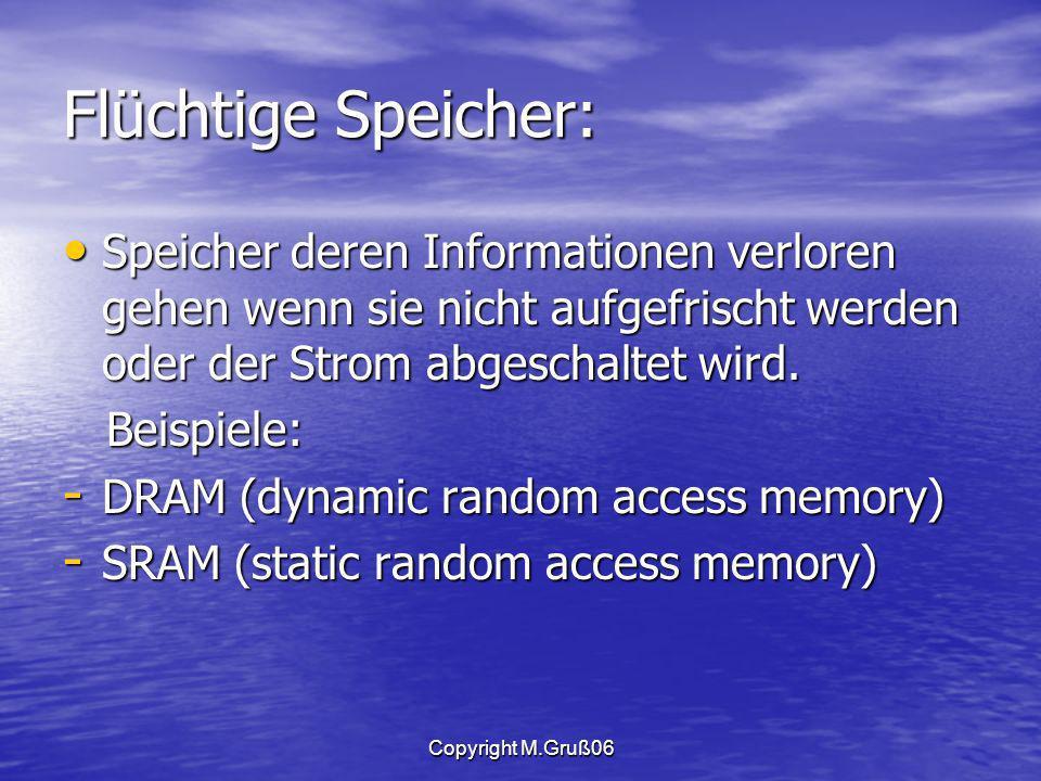 Copyright M.Gruß06 Flüchtige Speicher: Speicher deren Informationen verloren gehen wenn sie nicht aufgefrischt werden oder der Strom abgeschaltet wird.