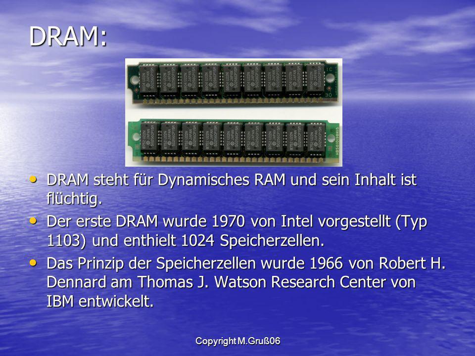 Copyright M.Gruß06 DRAM: DRAM steht für Dynamisches RAM und sein Inhalt ist flüchtig.