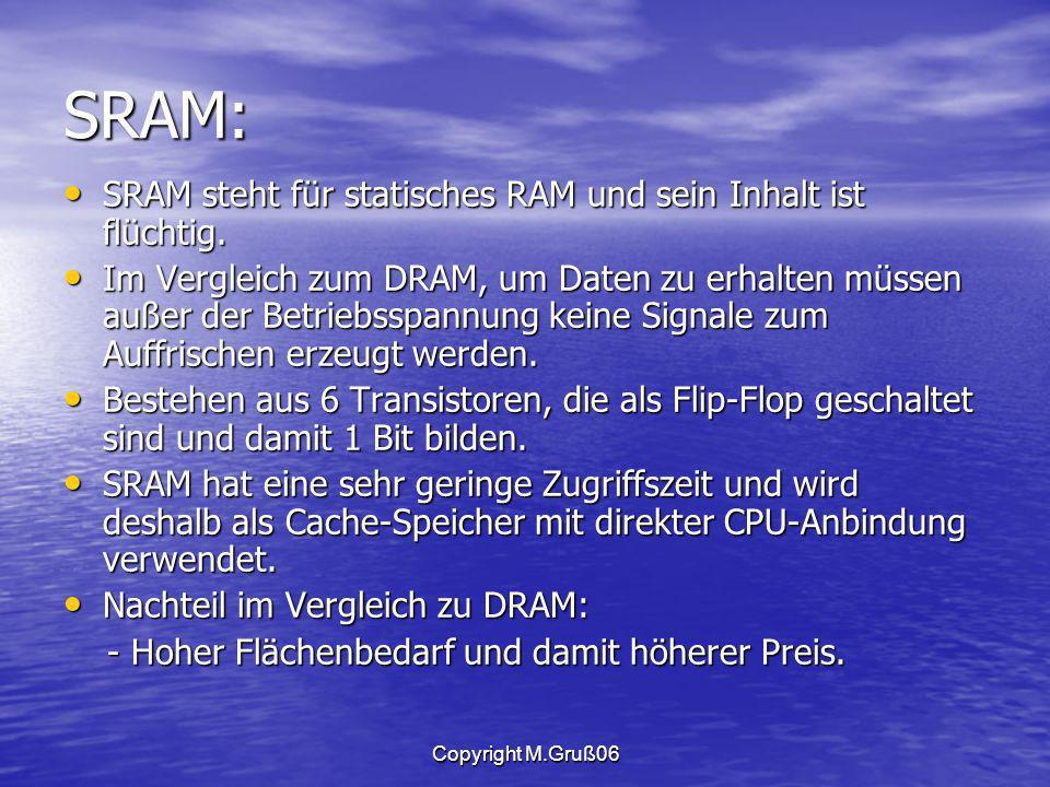 Copyright M.Gruß06 SRAM: SRAM steht für statisches RAM und sein Inhalt ist flüchtig.