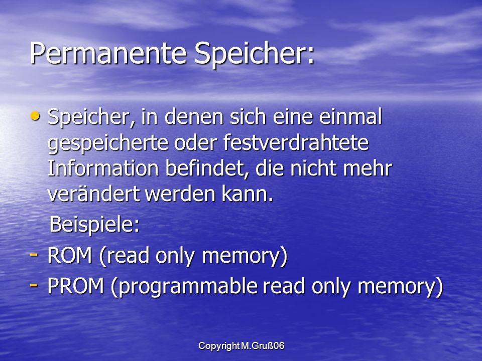 Copyright M.Gruß06 Permanente Speicher: Speicher, in denen sich eine einmal gespeicherte oder festverdrahtete Information befindet, die nicht mehr verändert werden kann.